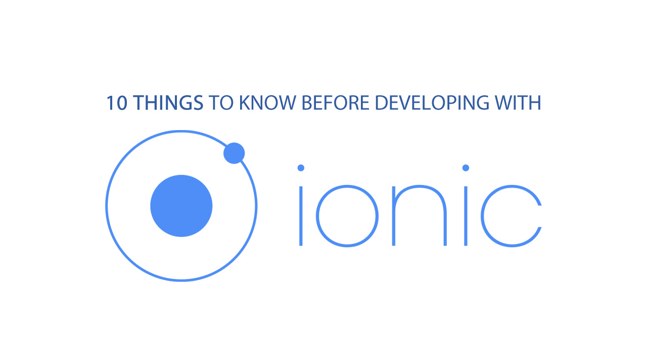 10 Things to Know Before Developing with Ionic